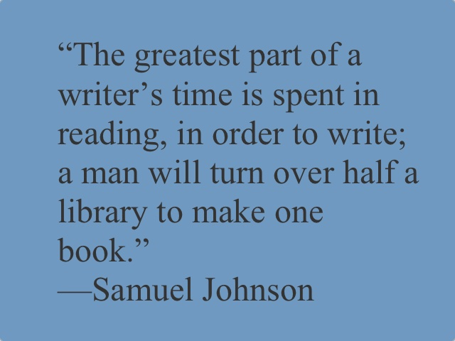 """Quote from Samuel Johnson which reads """"The greatest part of a writer's time is spent in reading, in order to write; a man will turn over half a library to make one book."""" On a blue-grey background."""