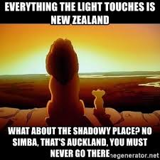 A meme that describes the state of things in NZ perfectly: Lockdown is mostly limited to Auckland. Meme of Lion King with Mustafa telling Simba never to go to the dark shadowy place that is Auckland.